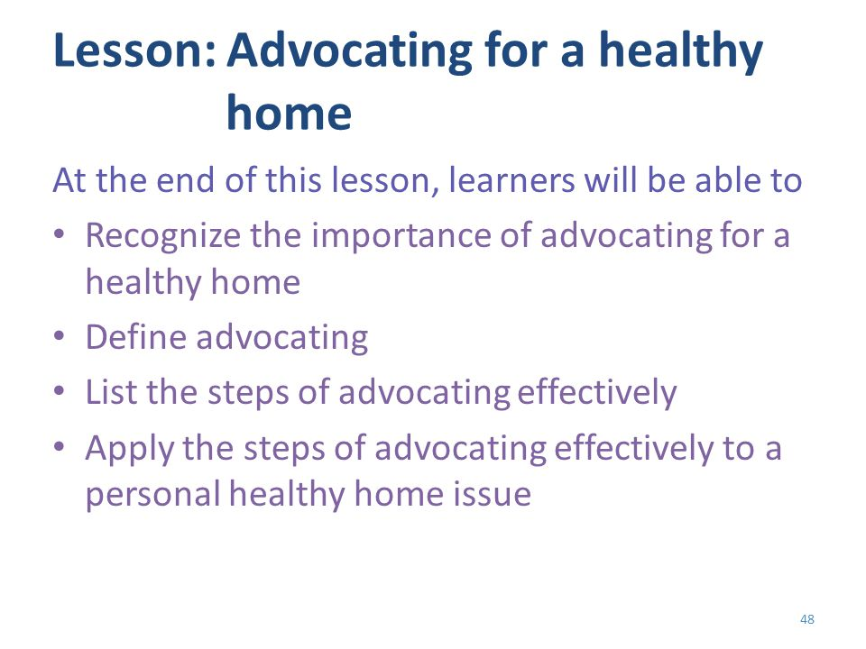 Lesson: Advocating for a healthy home At the end of this lesson, learners will be able to Recognize the importance of advocating for a healthy home Define advocating List the steps of advocating effectively Apply the steps of advocating effectively to a personal healthy home issue 48