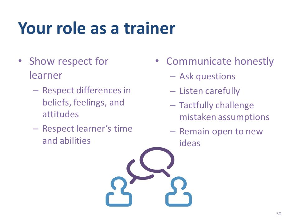 Your role as a trainer Show respect for learner – Respect differences in beliefs, feelings, and attitudes – Respect learner's time and abilities Communicate honestly – Ask questions – Listen carefully – Tactfully challenge mistaken assumptions – Remain open to new ideas 50