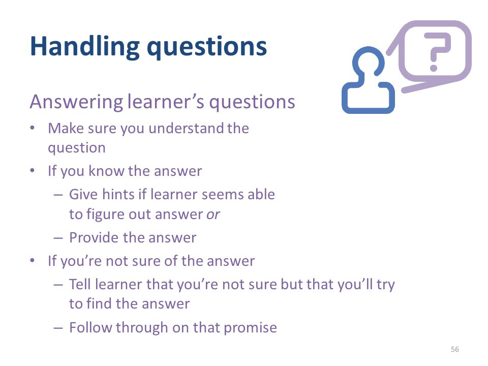 Handling questions Answering learner's questions Make sure you understand the question If you know the answer – Give hints if learner seems able to figure out answer or – Provide the answer If you're not sure of the answer – Tell learner that you're not sure but that you'll try to find the answer – Follow through on that promise 56