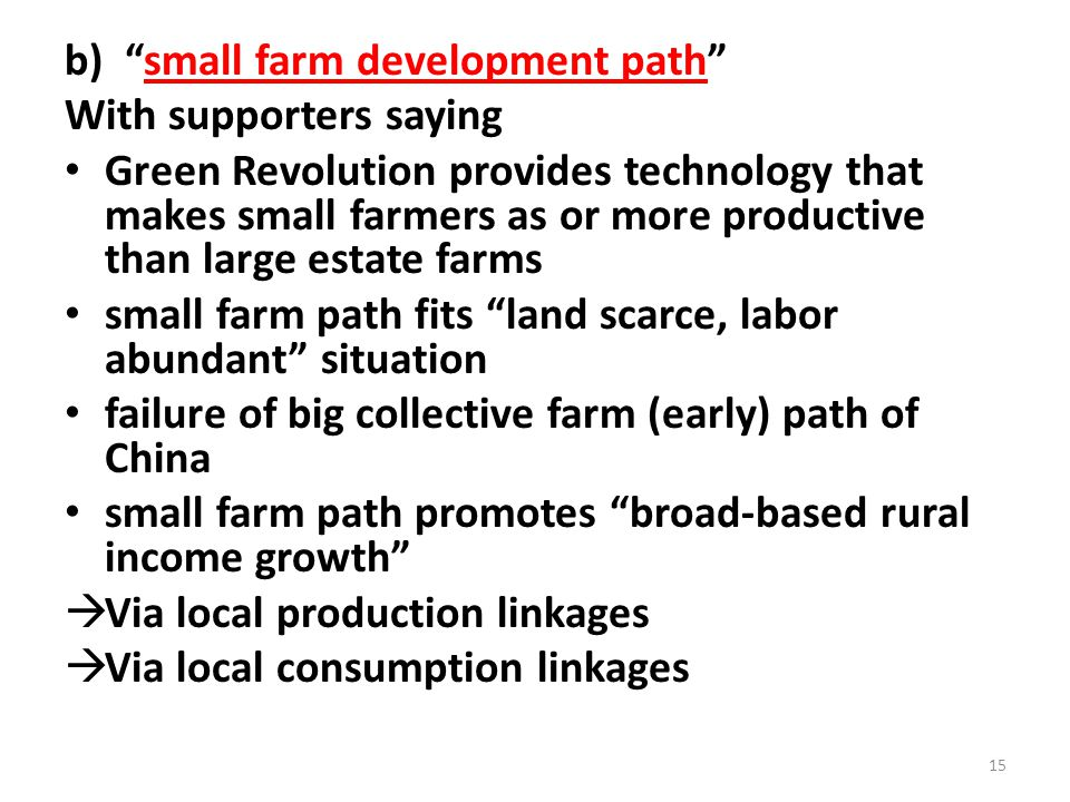 b) small farm development path With supporters saying Green Revolution provides technology that makes small farmers as or more productive than large estate farms small farm path fits land scarce, labor abundant situation failure of big collective farm (early) path of China small farm path promotes broad-based rural income growth  Via local production linkages  Via local consumption linkages 15