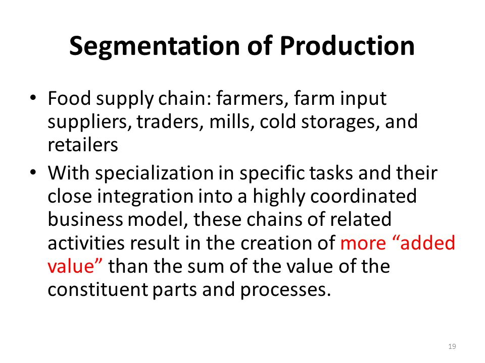 Segmentation of Production Food supply chain: farmers, farm input suppliers, traders, mills, cold storages, and retailers With specialization in specific tasks and their close integration into a highly coordinated business model, these chains of related activities result in the creation of more added value than the sum of the value of the constituent parts and processes.