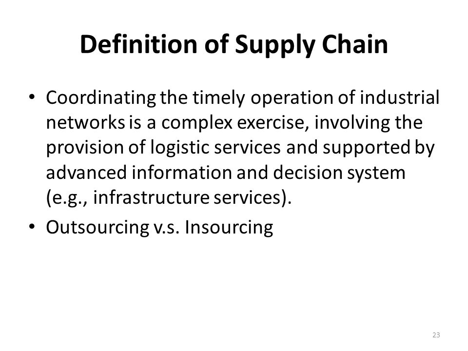 Definition of Supply Chain Coordinating the timely operation of industrial networks is a complex exercise, involving the provision of logistic services and supported by advanced information and decision system (e.g., infrastructure services).