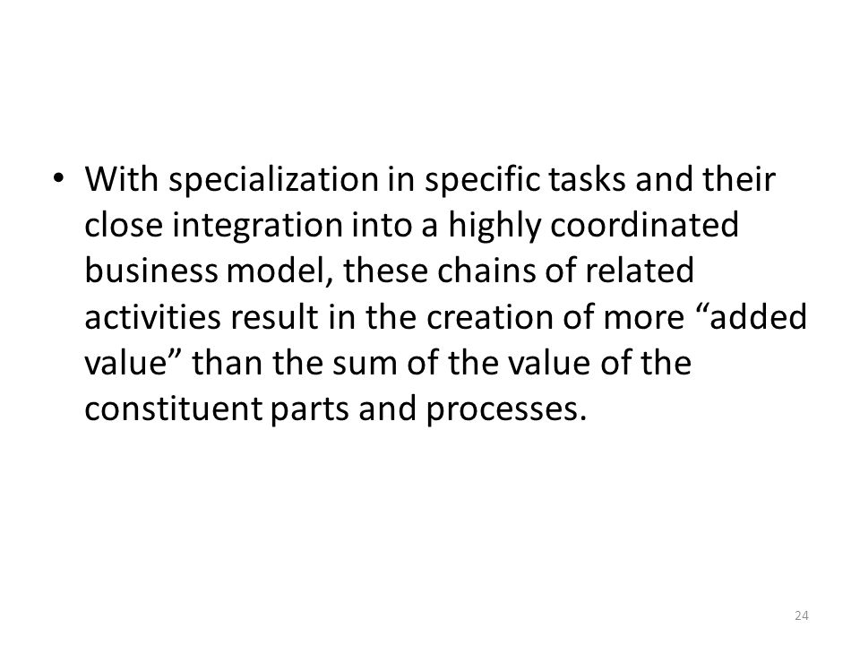 With specialization in specific tasks and their close integration into a highly coordinated business model, these chains of related activities result in the creation of more added value than the sum of the value of the constituent parts and processes.
