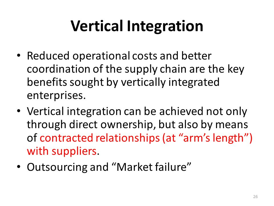 Vertical Integration Reduced operational costs and better coordination of the supply chain are the key benefits sought by vertically integrated enterp