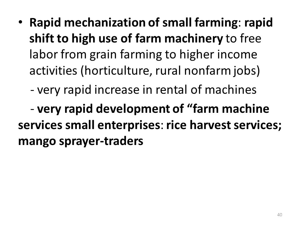 Rapid mechanization of small farming: rapid shift to high use of farm machinery to free labor from grain farming to higher income activities (horticulture, rural nonfarm jobs) - very rapid increase in rental of machines - very rapid development of farm machine services small enterprises: rice harvest services; mango sprayer-traders 40