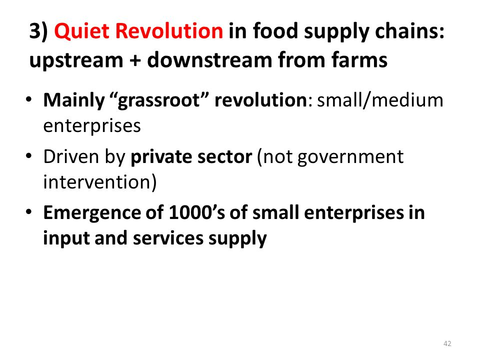 3) Quiet Revolution in food supply chains: upstream + downstream from farms Mainly grassroot revolution: small/medium enterprises Driven by private sector (not government intervention) Emergence of 1000's of small enterprises in input and services supply 42
