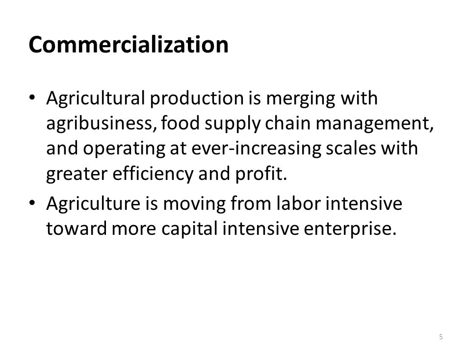 Commercialization Agricultural production is merging with agribusiness, food supply chain management, and operating at ever-increasing scales with greater efficiency and profit.