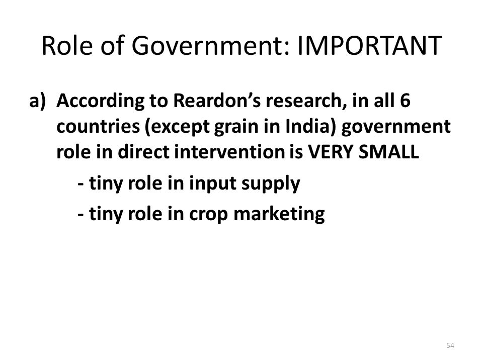 Role of Government: IMPORTANT a)According to Reardon's research, in all 6 countries (except grain in India) government role in direct intervention is VERY SMALL - tiny role in input supply - tiny role in crop marketing 54