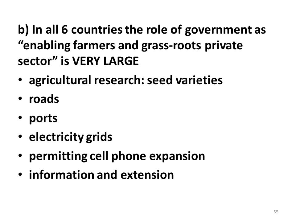 b) In all 6 countries the role of government as enabling farmers and grass-roots private sector is VERY LARGE agricultural research: seed varieties roads ports electricity grids permitting cell phone expansion information and extension 55