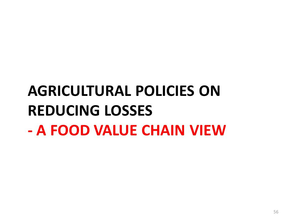 AGRICULTURAL POLICIES ON REDUCING LOSSES - A FOOD VALUE CHAIN VIEW 56