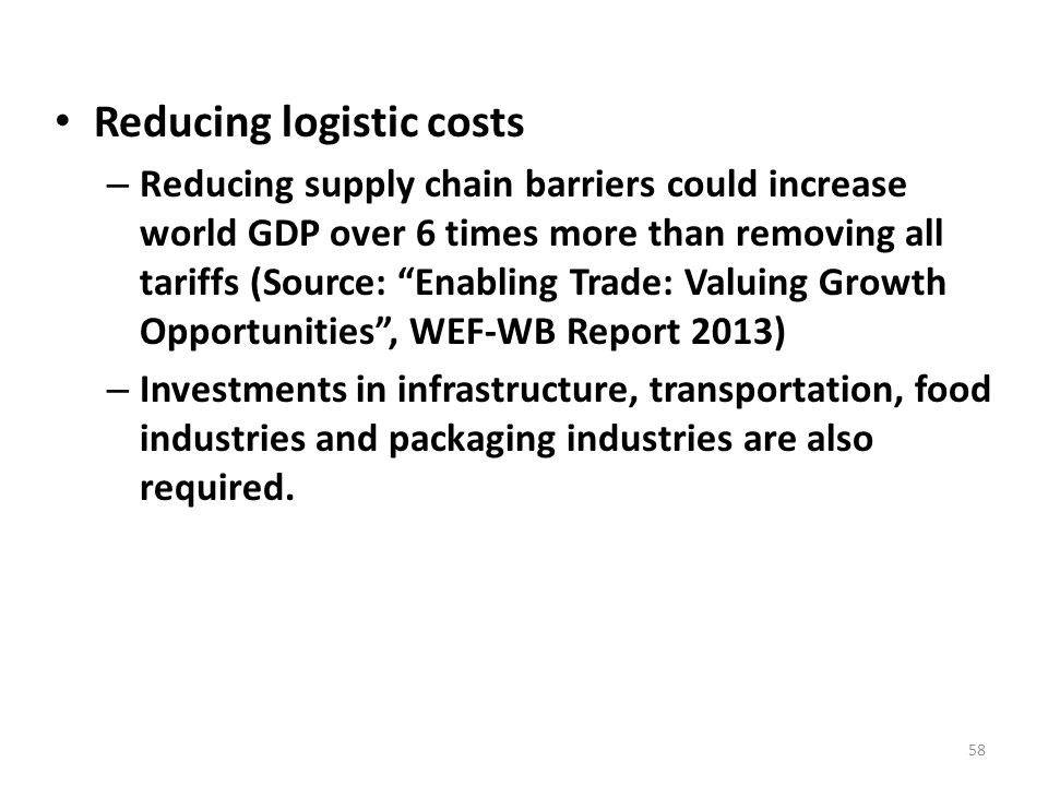 Reducing logistic costs – Reducing supply chain barriers could increase world GDP over 6 times more than removing all tariffs (Source: Enabling Trade: Valuing Growth Opportunities , WEF-WB Report 2013) – Investments in infrastructure, transportation, food industries and packaging industries are also required.
