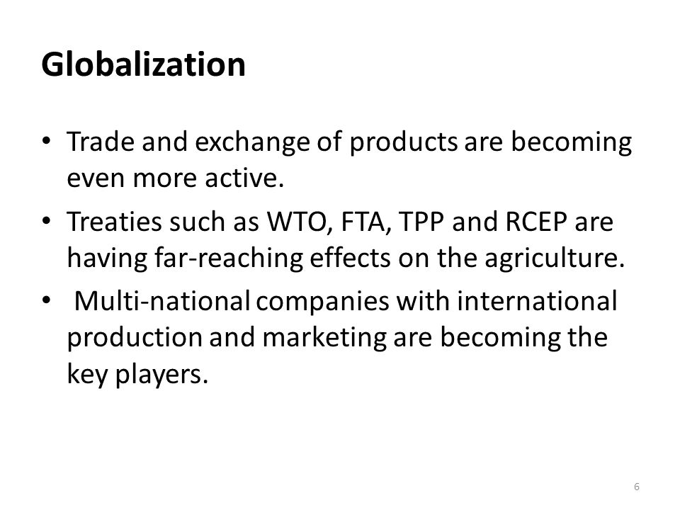 Globalization Trade and exchange of products are becoming even more active. Treaties such as WTO, FTA, TPP and RCEP are having far-reaching effects on