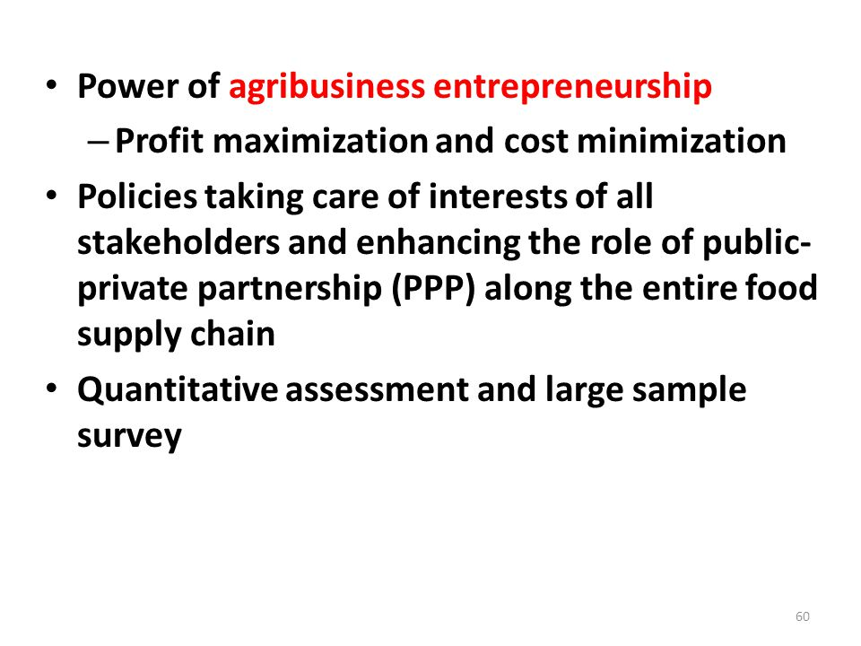 Power of agribusiness entrepreneurship – Profit maximization and cost minimization Policies taking care of interests of all stakeholders and enhancing the role of public- private partnership (PPP) along the entire food supply chain Quantitative assessment and large sample survey 60
