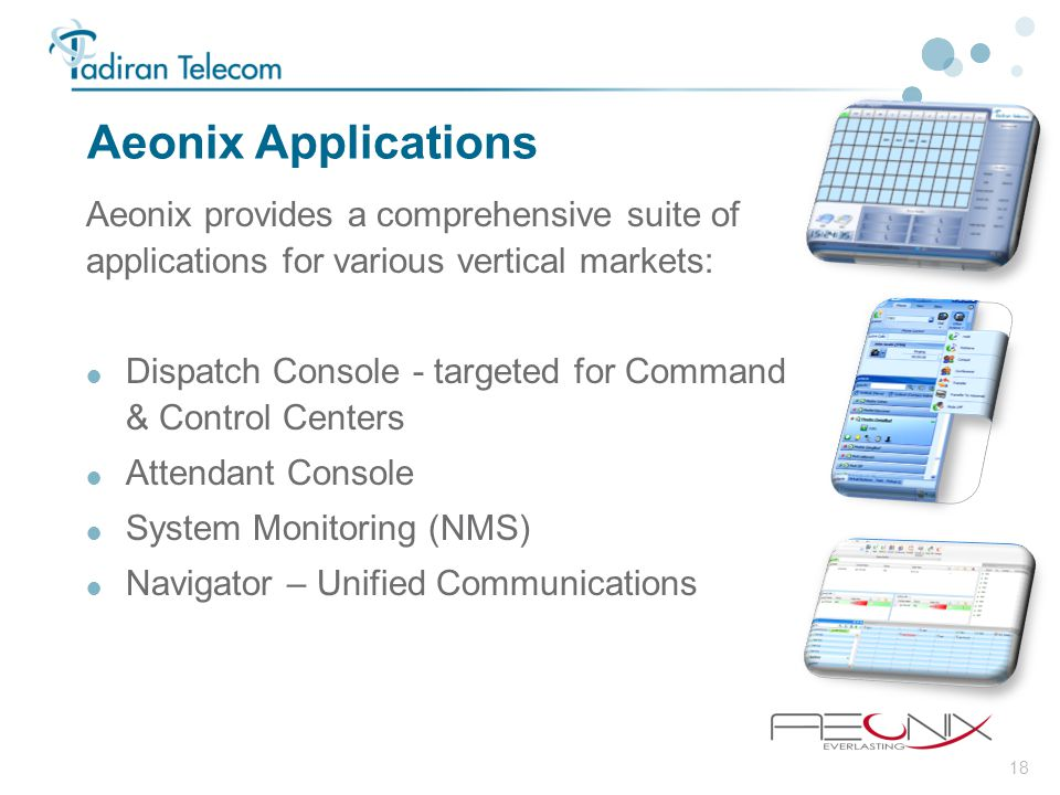 18 Aeonix Applications Aeonix provides a comprehensive suite of applications for various vertical markets:  Dispatch Console - targeted for Command &