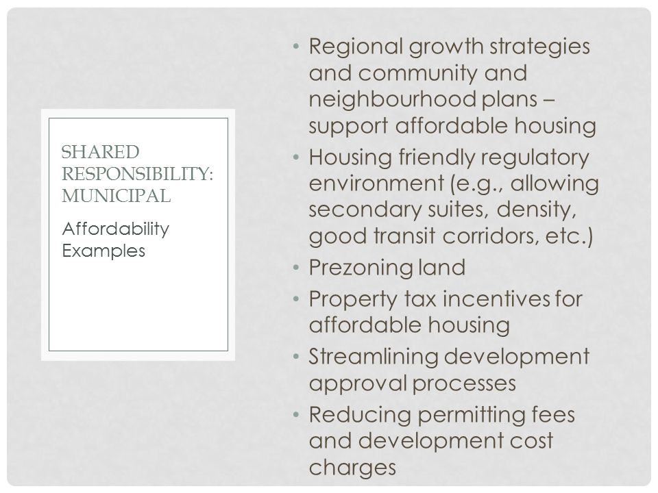 Regional growth strategies and community and neighbourhood plans – support affordable housing Housing friendly regulatory environment (e.g., allowing