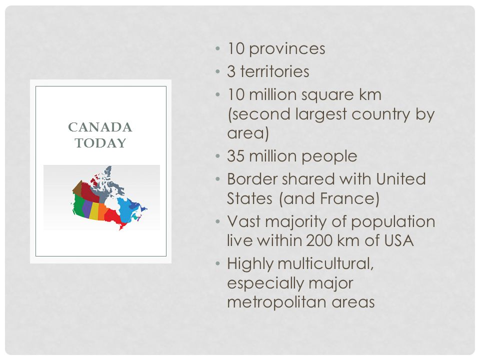 10 provinces 3 territories 10 million square km (second largest country by area) 35 million people Border shared with United States (and France) Vast