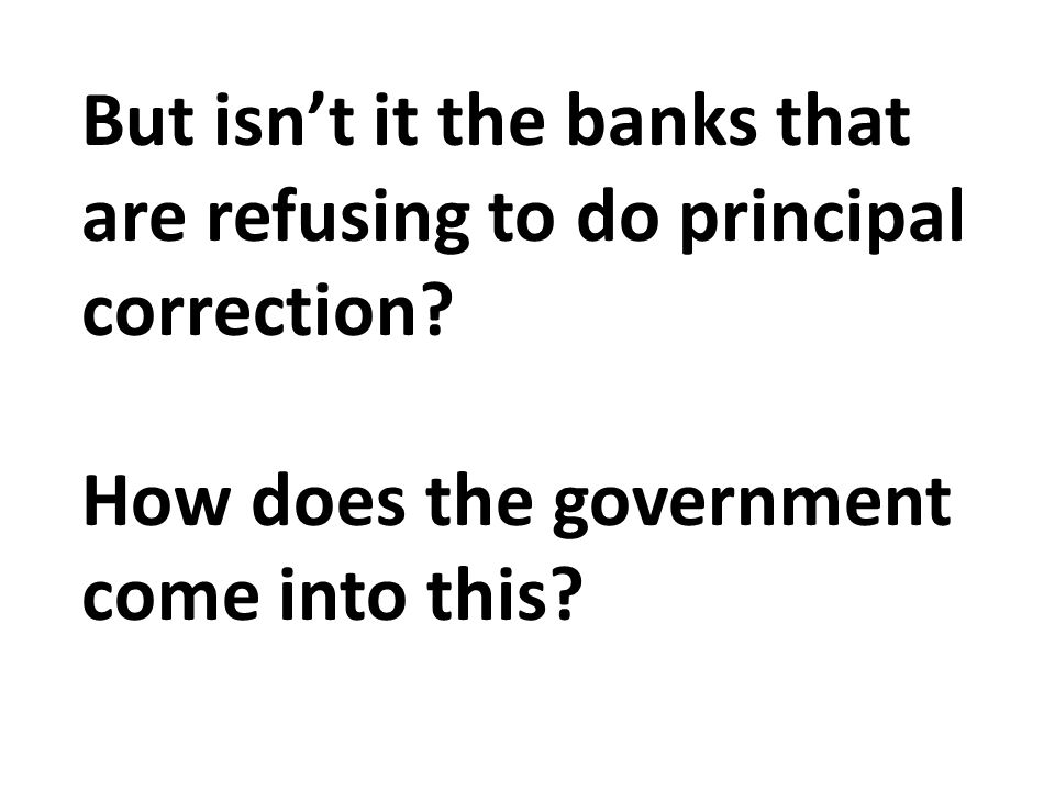 But isn't it the banks that are refusing to do principal correction.