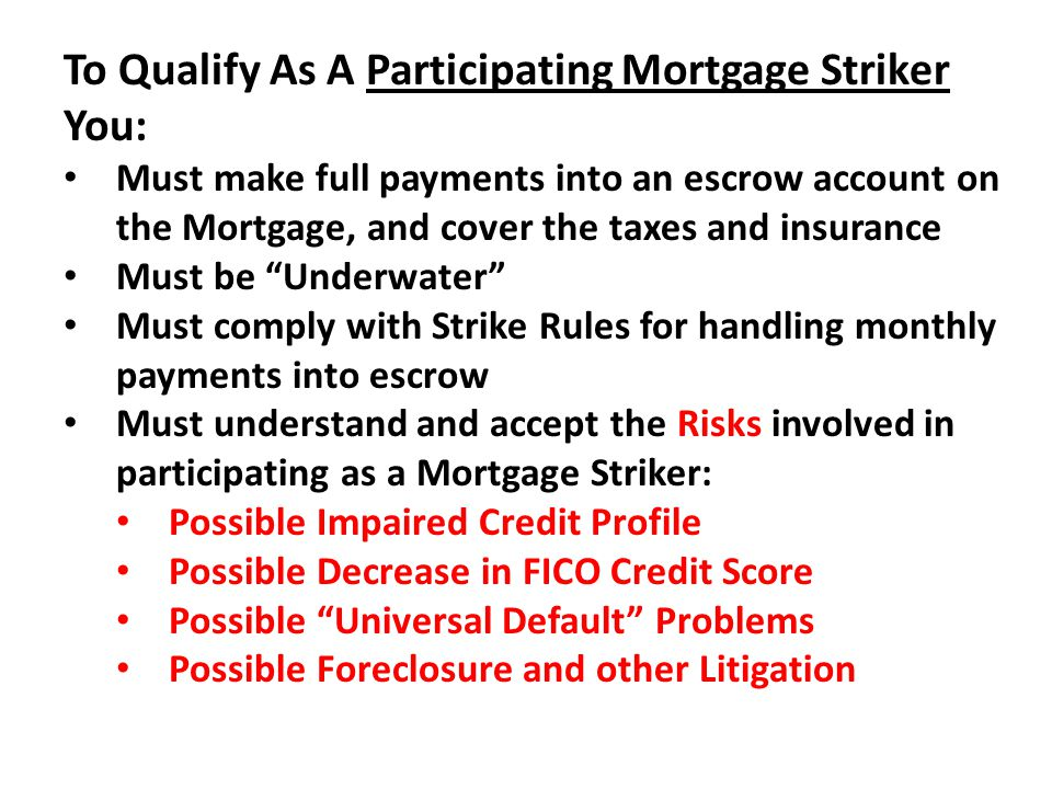 To Qualify As A Participating Mortgage Striker You: Must make full payments into an escrow account on the Mortgage, and cover the taxes and insurance Must be Underwater Must comply with Strike Rules for handling monthly payments into escrow Must understand and accept the Risks involved in participating as a Mortgage Striker: Possible Impaired Credit Profile Possible Decrease in FICO Credit Score Possible Universal Default Problems Possible Foreclosure and other Litigation