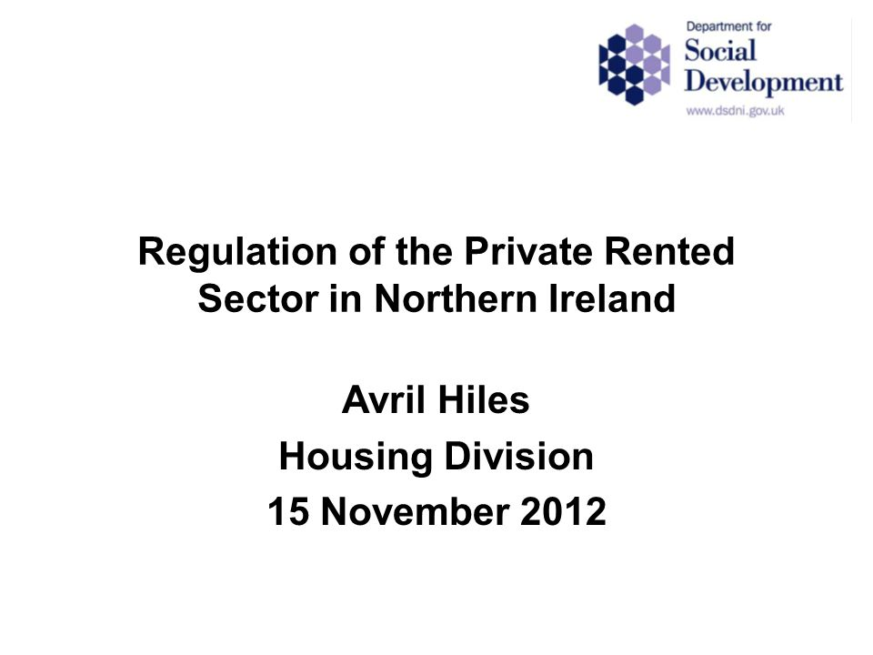 Regulation of the Private Rented Sector in Northern Ireland Avril Hiles Housing Division 15 November 2012