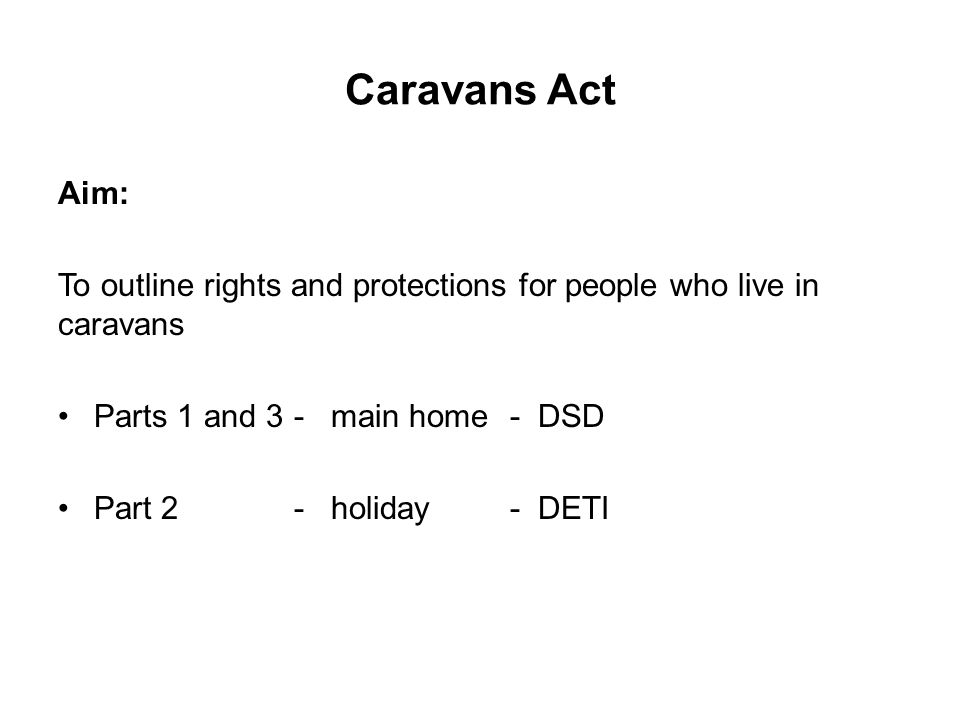 Caravans Act Aim: To outline rights and protections for people who live in caravans Parts 1 and 3 -main home-DSD Part 2 -holiday- DETI