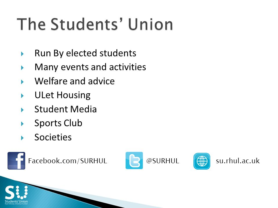  Run By elected students  Many events and activities  Welfare and advice  ULet Housing  Student Media  Sports Club  Societies Facebook.com/SURHULsu.rhul.ac.uk@SURHUL