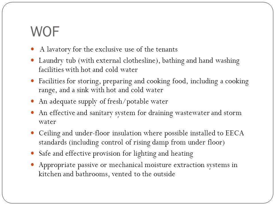 WOF A lavatory for the exclusive use of the tenants Laundry tub (with external clothesline), bathing and hand washing facilities with hot and cold water Facilities for storing, preparing and cooking food, including a cooking range, and a sink with hot and cold water An adequate supply of fresh/potable water An effective and sanitary system for draining wastewater and storm water Ceiling and under-floor insulation where possible installed to EECA standards (including control of rising damp from under floor) Safe and effective provision for lighting and heating Appropriate passive or mechanical moisture extraction systems in kitchen and bathrooms, vented to the outside