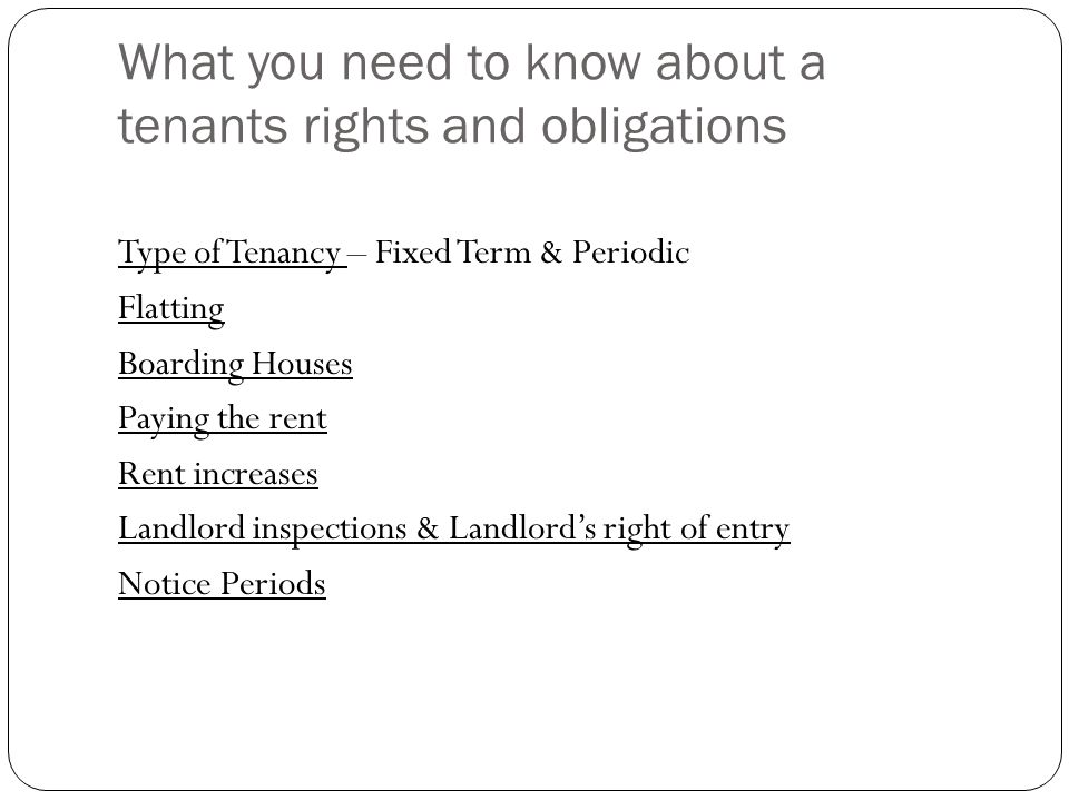 What you need to know about a tenants rights and obligations Type of Tenancy – Fixed Term & Periodic Flatting Boarding Houses Paying the rent Rent inc