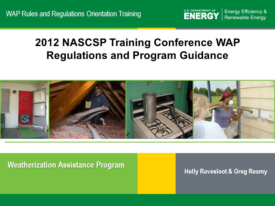1 | Weatherization Assistance Program: Overvieweere.energy.gov WAP Rules and Regulations Orientation Training Weatherization Assistance Program 2012 NASCSP Training Conference WAP Regulations and Program Guidance Holly Ravesloot & Greg Reamy