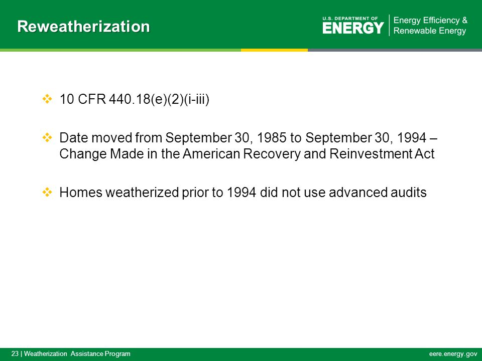 23 | Weatherization Assistance Programeere.energy.gov  10 CFR 440.18(e)(2)(i-iii)  Date moved from September 30, 1985 to September 30, 1994 – Change Made in the American Recovery and Reinvestment Act  Homes weatherized prior to 1994 did not use advanced auditsReweatherization