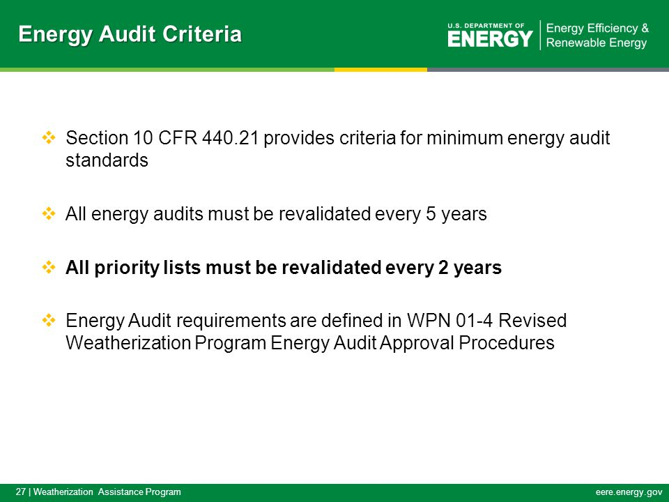 27 | Weatherization Assistance Programeere.energy.gov  Section 10 CFR 440.21 provides criteria for minimum energy audit standards  All energy audits must be revalidated every 5 years  All priority lists must be revalidated every 2 years  Energy Audit requirements are defined in WPN 01-4 Revised Weatherization Program Energy Audit Approval Procedures Energy Audit Criteria