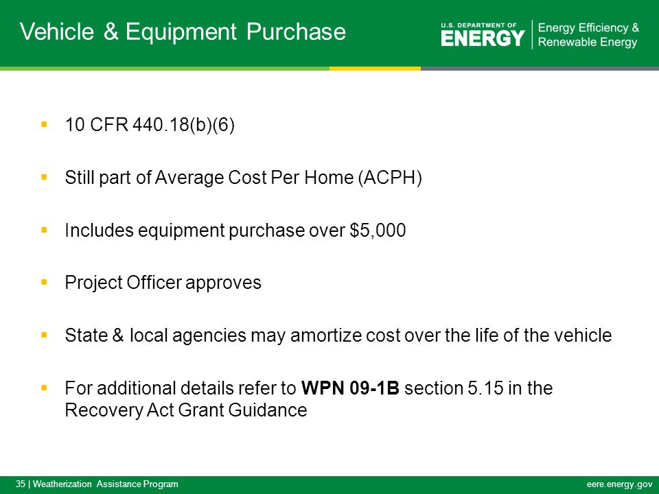 35 | Weatherization Assistance Programeere.energy.gov  10 CFR 440.18(b)(6)  Still part of Average Cost Per Home (ACPH)  Includes equipment purchase over $5,000  Project Officer approves  State & local agencies may amortize cost over the life of the vehicle  For additional details refer to WPN 09-1B section 5.15 in the Recovery Act Grant Guidance Vehicle & Equipment Purchase