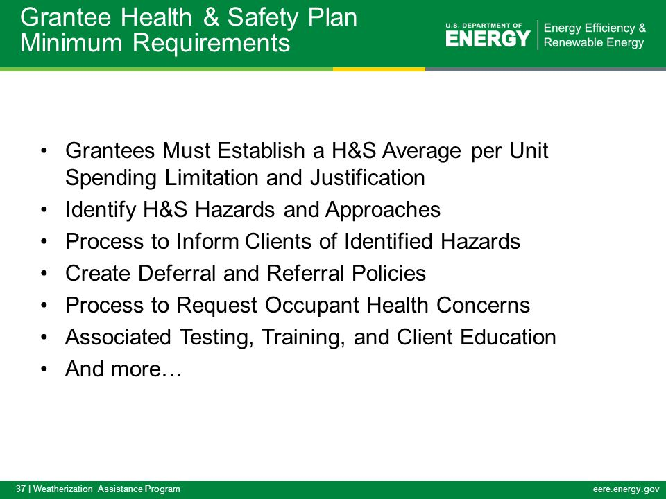 37 | Weatherization Assistance Programeere.energy.gov Grantees Must Establish a H&S Average per Unit Spending Limitation and Justification Identify H&S Hazards and Approaches Process to Inform Clients of Identified Hazards Create Deferral and Referral Policies Process to Request Occupant Health Concerns Associated Testing, Training, and Client Education And more… Grantee Health & Safety Plan Minimum Requirements