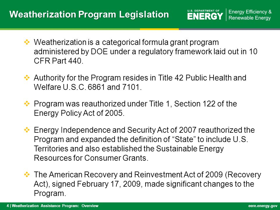 4 | Weatherization Assistance Program: Overvieweere.energy.gov  Weatherization is a categorical formula grant program administered by DOE under a regulatory framework laid out in 10 CFR Part 440.