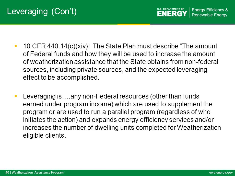 40 | Weatherization Assistance Programeere.energy.gov  10 CFR 440.14(c)(xiv): The State Plan must describe The amount of Federal funds and how they will be used to increase the amount of weatherization assistance that the State obtains from non-federal sources, including private sources, and the expected leveraging effect to be accomplished.  Leveraging is….any non-Federal resources (other than funds earned under program income) which are used to supplement the program or are used to run a parallel program (regardless of who initiates the action) and expands energy efficiency services and/or increases the number of dwelling units completed for Weatherization eligible clients.