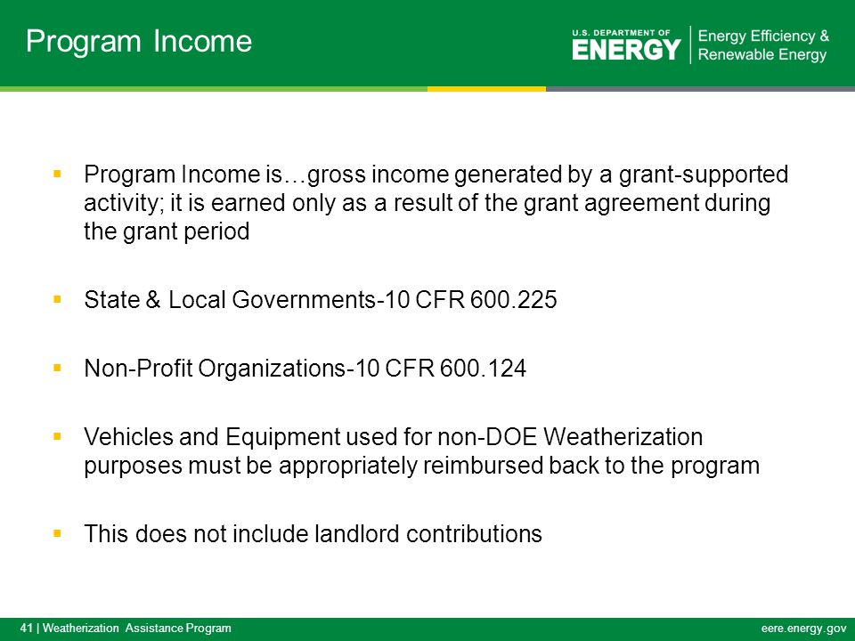 41 | Weatherization Assistance Programeere.energy.gov  Program Income is…gross income generated by a grant-supported activity; it is earned only as a result of the grant agreement during the grant period  State & Local Governments-10 CFR 600.225  Non-Profit Organizations-10 CFR 600.124  Vehicles and Equipment used for non-DOE Weatherization purposes must be appropriately reimbursed back to the program  This does not include landlord contributions Program Income