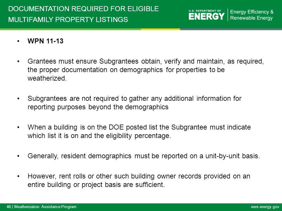 46 | Weatherization Assistance Programeere.energy.gov WPN 11-13 Grantees must ensure Subgrantees obtain, verify and maintain, as required, the proper documentation on demographics for properties to be weatherized.