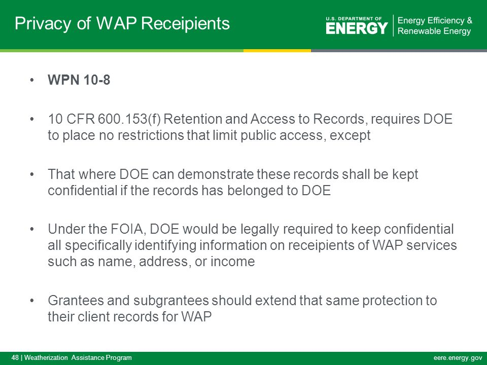 48 | Weatherization Assistance Programeere.energy.gov WPN 10-8 10 CFR 600.153(f) Retention and Access to Records, requires DOE to place no restrictions that limit public access, except That where DOE can demonstrate these records shall be kept confidential if the records has belonged to DOE Under the FOIA, DOE would be legally required to keep confidential all specifically identifying information on receipients of WAP services such as name, address, or income Grantees and subgrantees should extend that same protection to their client records for WAP Privacy of WAP Receipients