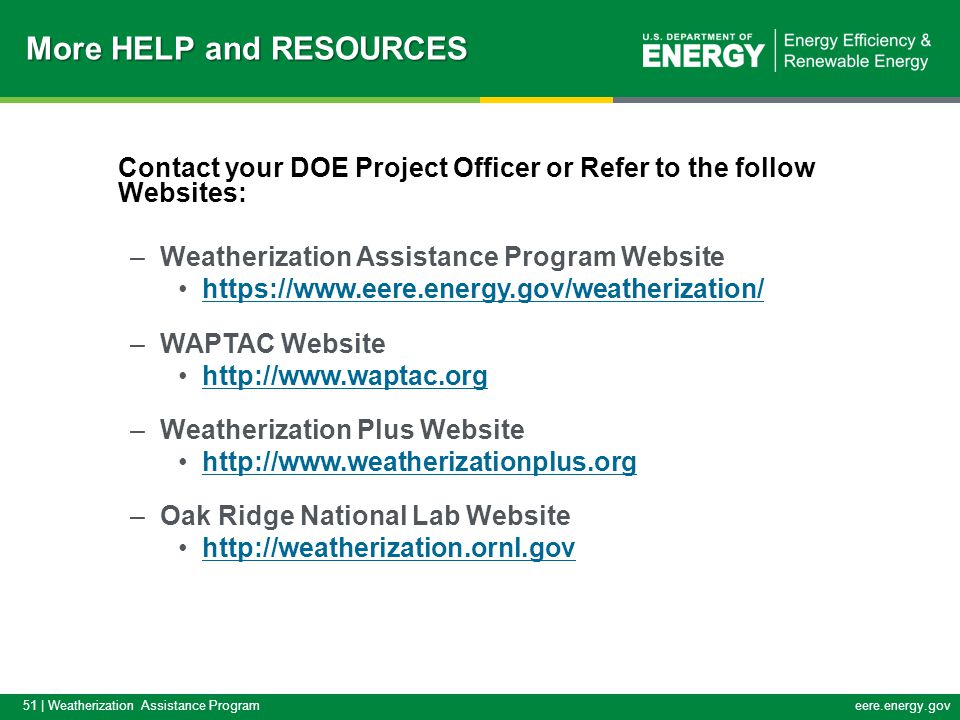 51 | Weatherization Assistance Programeere.energy.gov Contact your DOE Project Officer or Refer to the follow Websites: –Weatherization Assistance Program Website https://www.eere.energy.gov/weatherization/ –WAPTAC Website http://www.waptac.org –Weatherization Plus Website http://www.weatherizationplus.org –Oak Ridge National Lab Website http://weatherization.ornl.gov More HELP and RESOURCES