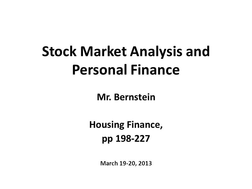 Stock Market Analysis and Personal Finance Mr. Bernstein Housing Finance, pp 198-227 March 19-20, 2013