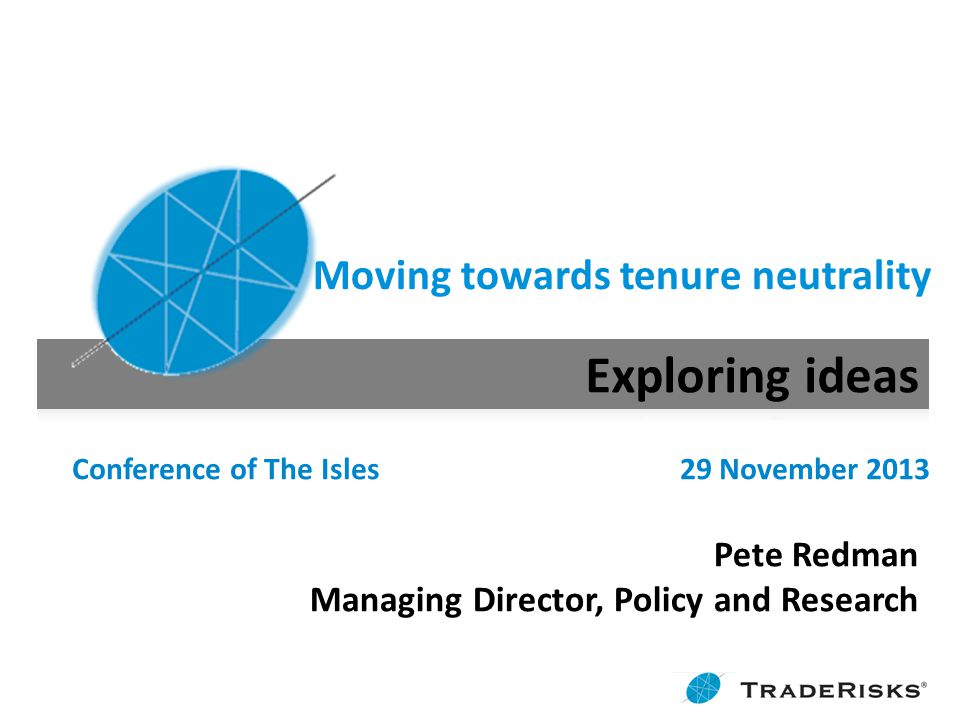 Moving towards tenure neutrality Conference of The Isles 29 November 2013 Pete Redman Managing Director, Policy and Research