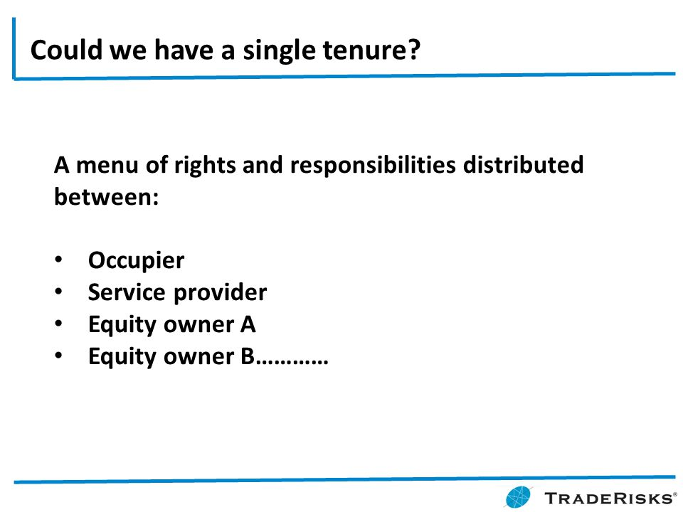 A menu of rights and responsibilities distributed between: Occupier Service provider Equity owner A Equity owner B………… Could we have a single tenure?
