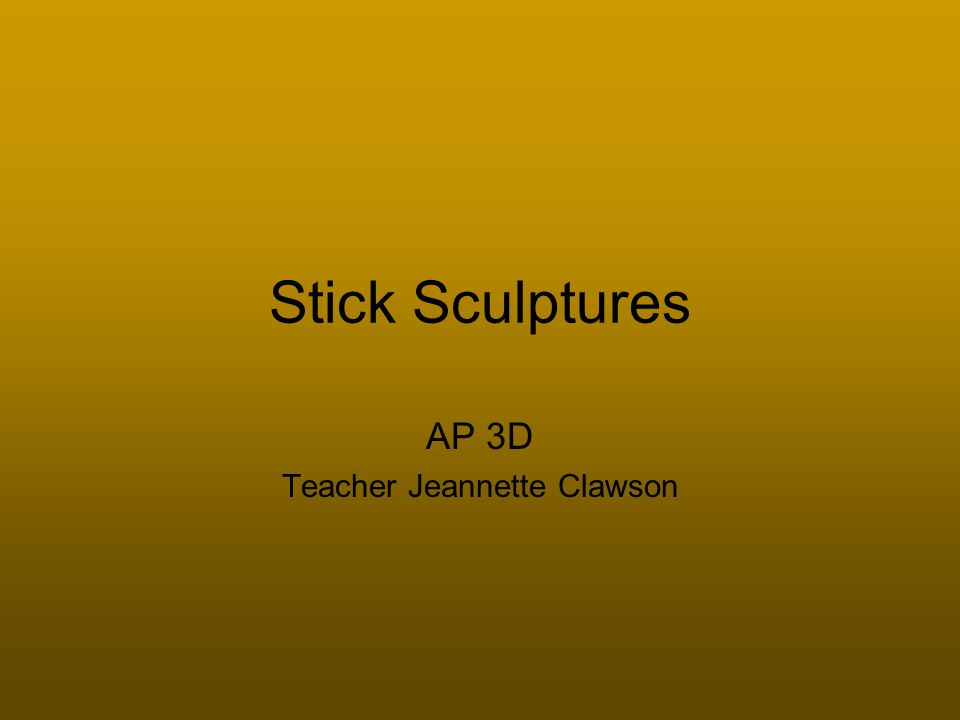 Stick Sculptures AP 3D Teacher Jeannette Clawson