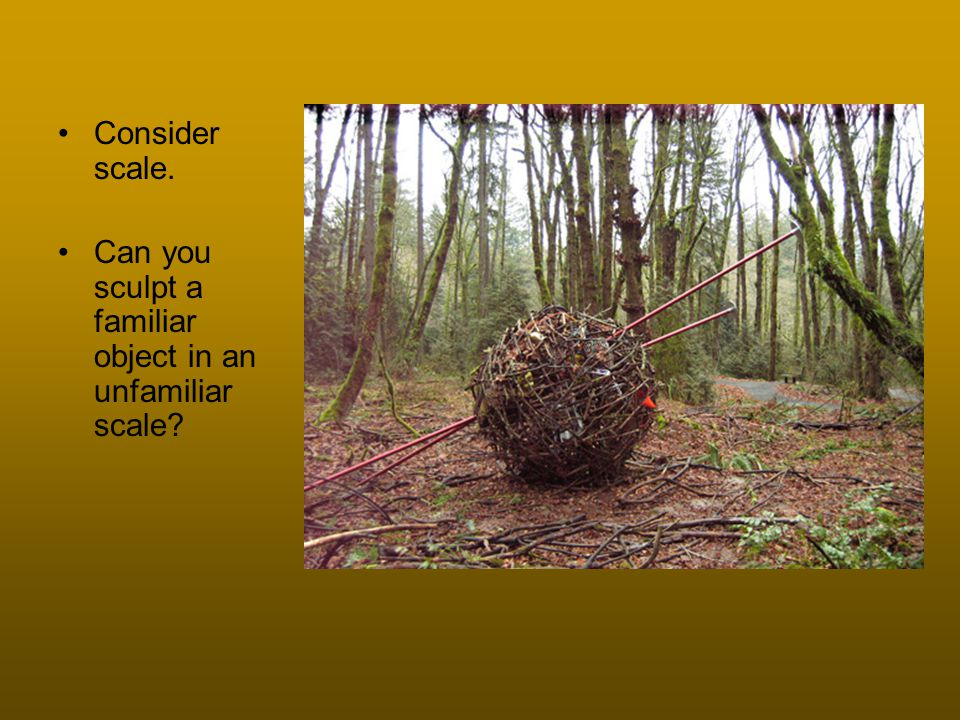 Consider scale. Can you sculpt a familiar object in an unfamiliar scale