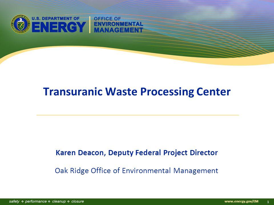 www.energy.gov/EM 1 Transuranic Waste Processing Center Karen Deacon, Deputy Federal Project Director Oak Ridge Office of Environmental Management
