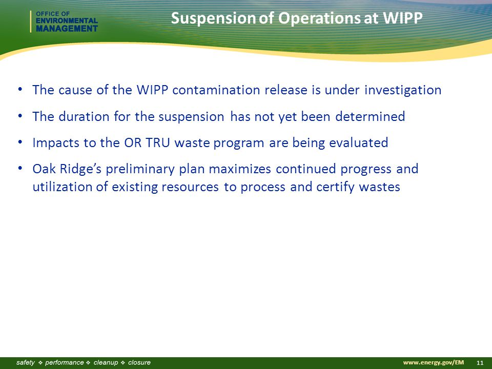 www.energy.gov/EM 11 The cause of the WIPP contamination release is under investigation The duration for the suspension has not yet been determined Impacts to the OR TRU waste program are being evaluated Oak Ridge's preliminary plan maximizes continued progress and utilization of existing resources to process and certify wastes Suspension of Operations at WIPP