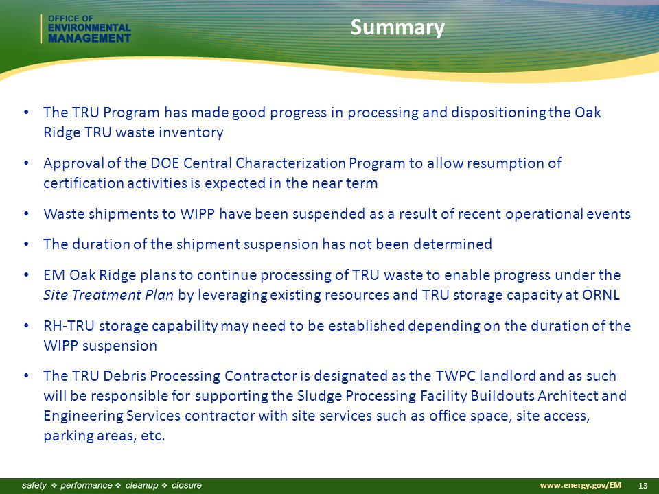 www.energy.gov/EM 13 Summary The TRU Program has made good progress in processing and dispositioning the Oak Ridge TRU waste inventory Approval of the DOE Central Characterization Program to allow resumption of certification activities is expected in the near term Waste shipments to WIPP have been suspended as a result of recent operational events The duration of the shipment suspension has not been determined EM Oak Ridge plans to continue processing of TRU waste to enable progress under the Site Treatment Plan by leveraging existing resources and TRU storage capacity at ORNL RH-TRU storage capability may need to be established depending on the duration of the WIPP suspension The TRU Debris Processing Contractor is designated as the TWPC landlord and as such will be responsible for supporting the Sludge Processing Facility Buildouts Architect and Engineering Services contractor with site services such as office space, site access, parking areas, etc.