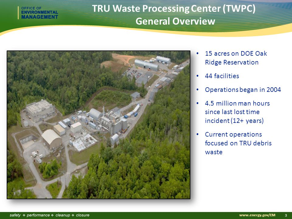 www.energy.gov/EM 3 TRU Waste Processing Center (TWPC) General Overview 15 acres on DOE Oak Ridge Reservation 44 facilities Operations began in 2004 4.5 million man hours since last lost time incident (12+ years) Current operations focused on TRU debris waste