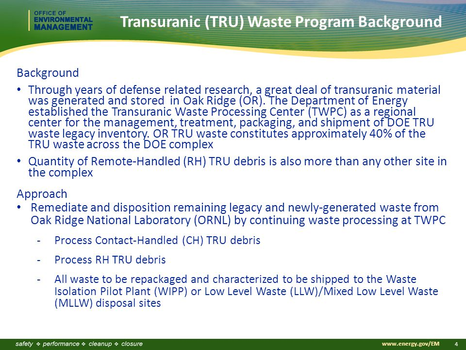 www.energy.gov/EM 4 Transuranic (TRU) Waste Program Background Background Through years of defense related research, a great deal of transuranic material was generated and stored in Oak Ridge (OR).