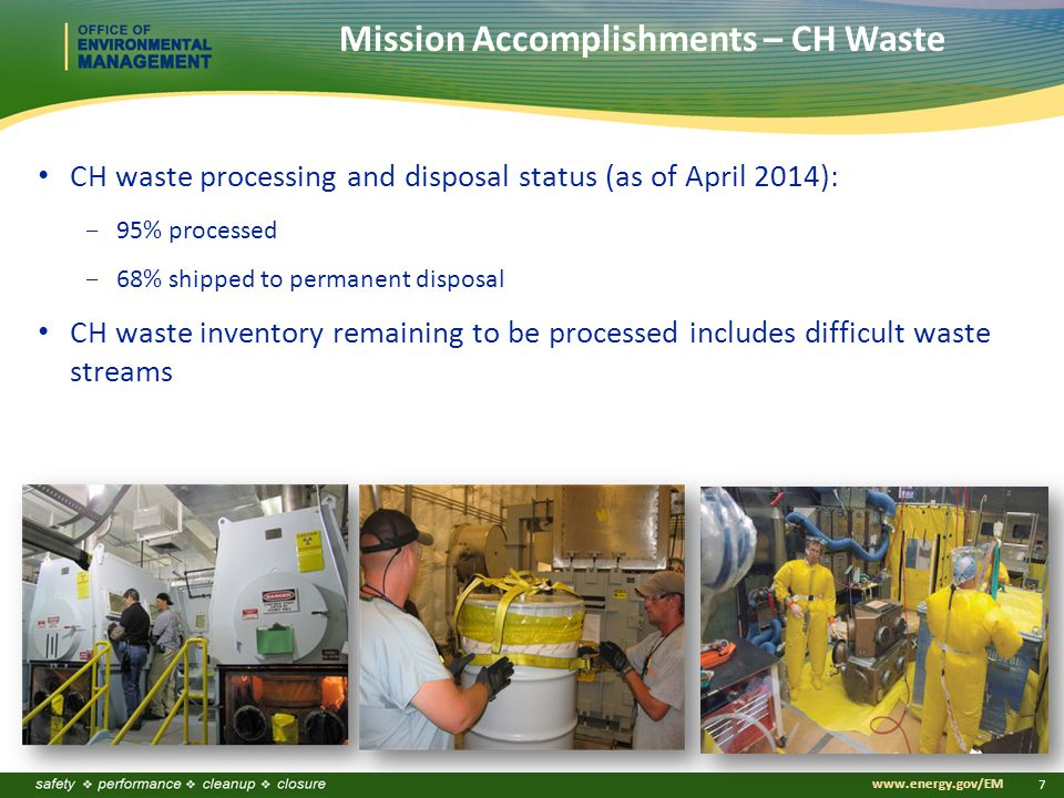 www.energy.gov/EM 7 Mission Accomplishments – CH Waste CH waste processing and disposal status (as of April 2014):  95% processed  68% shipped to permanent disposal CH waste inventory remaining to be processed includes difficult waste streams