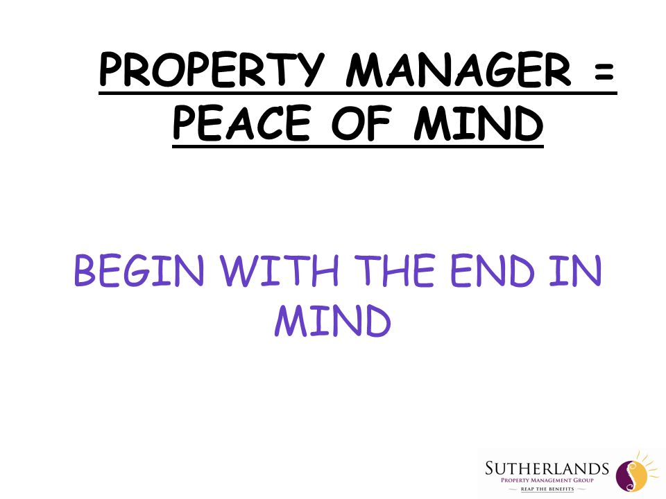 A Property Manager CANNOT: —Advise on the strength of the property investment —Give any Financial Investment advice —Give advice on bank lending or other finance —Give taxation advice PROPERTY MANAGER = PEACE OF MIND